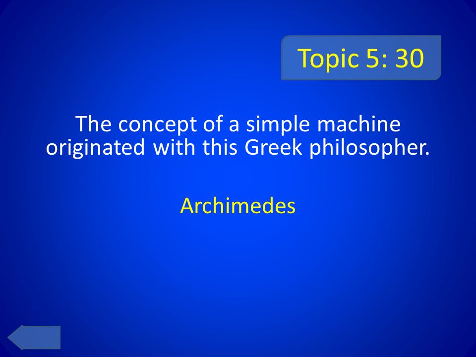Topic 5: 30 The concept of a simple machine originated with this Greek philosopher. Archimedes