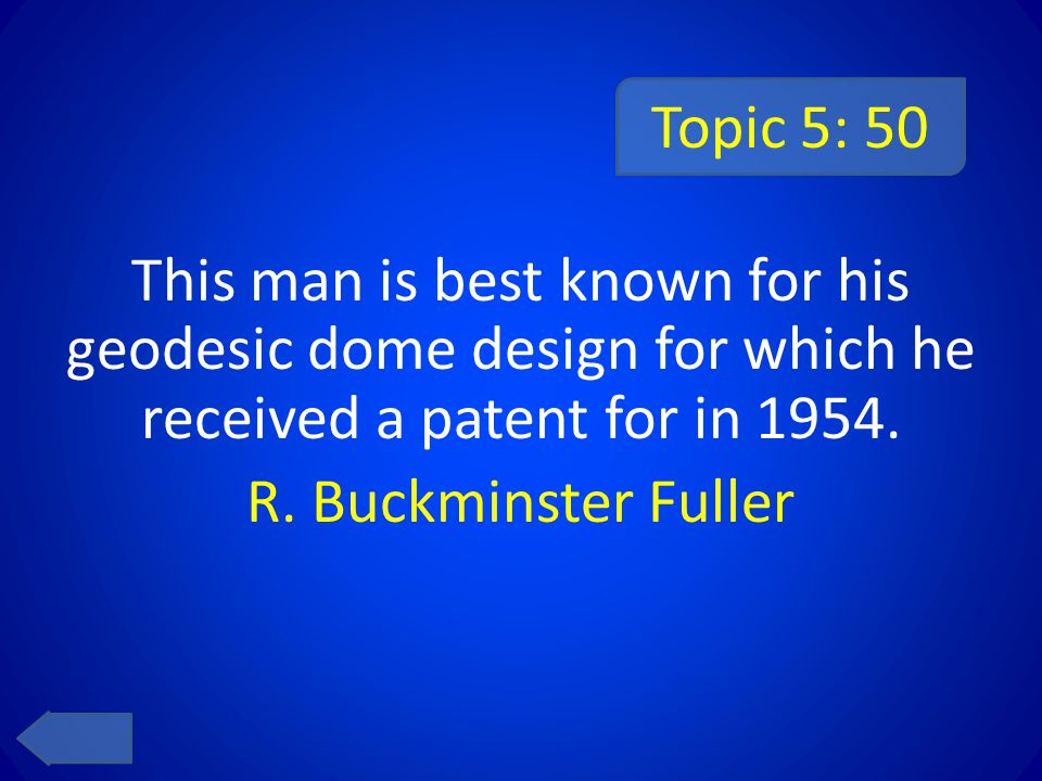 Topic 5: 50 This man is best known for his geodesic dome design for which he received a patent for in 1954.