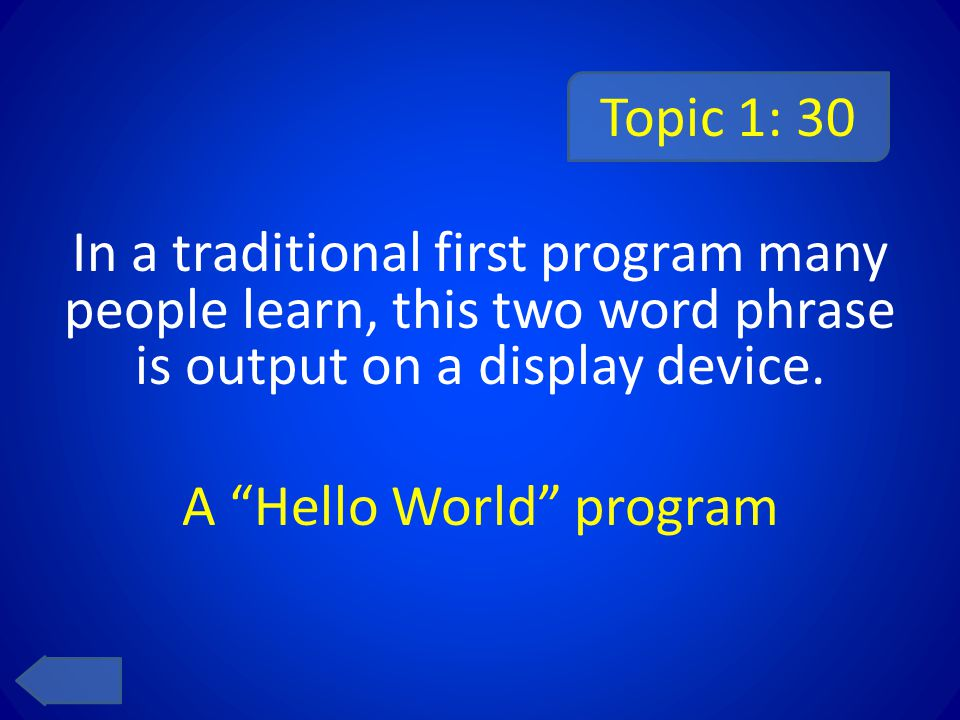 Topic 1: 30 In a traditional first program many people learn, this two word phrase is output on a display device.