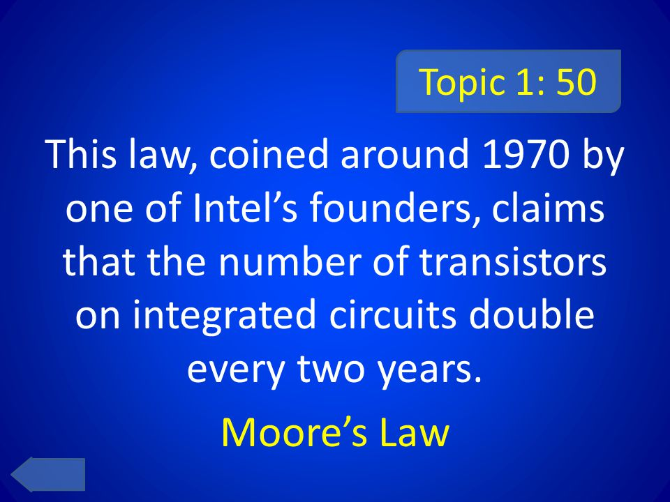 Topic 1: 50 This law, coined around 1970 by one of Intel's founders, claims that the number of transistors on integrated circuits double every two yea