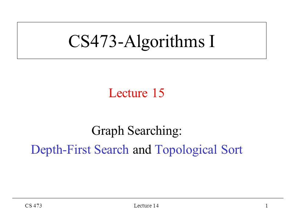 CS 473Lecture 142 Depth-First Search Graph G  (V,E) directed or undirected Adjacency list representation Goal: Systematically explore every vertex and every edge Idea: search deeper whenever possible –Using a LIFO queue (Stack; FIFO queue used in BFS)