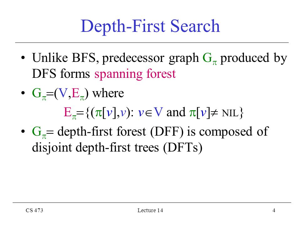CS 473Lecture 144 Depth-First Search Unlike BFS, predecessor graph G  produced by DFS forms spanning forest G   (V,E  ) where E   {(  [v],v): v  V and  [v]  NIL } G   depth-first forest (DFF) is composed of disjoint depth-first trees (DFTs)