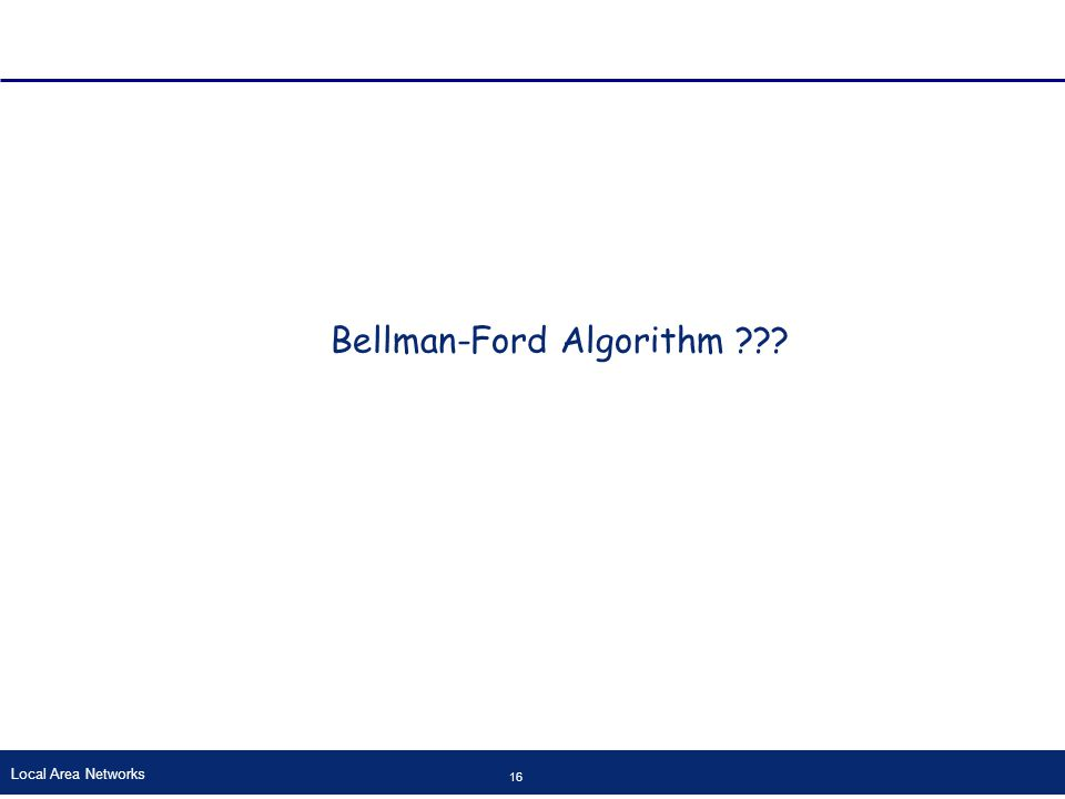Local Area Networks 16 Bellman-Ford Algorithm