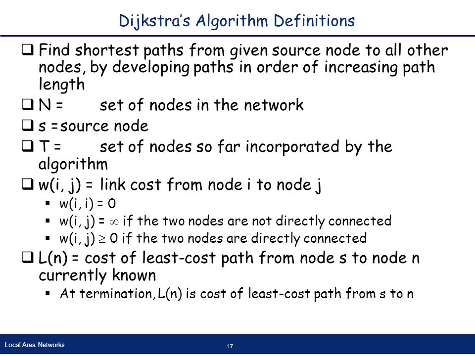 Local Area Networks 17 Dijkstra's Algorithm Definitions  Find shortest paths from given source node to all other nodes, by developing paths in order of increasing path length  N =set of nodes in the network  s =source node  T =set of nodes so far incorporated by the algorithm  w(i, j) =link cost from node i to node j  w(i, i) = 0  w(i, j) =  if the two nodes are not directly connected  w(i, j)  0 if the two nodes are directly connected  L(n) = cost of least-cost path from node s to node n currently known  At termination, L(n) is cost of least-cost path from s to n