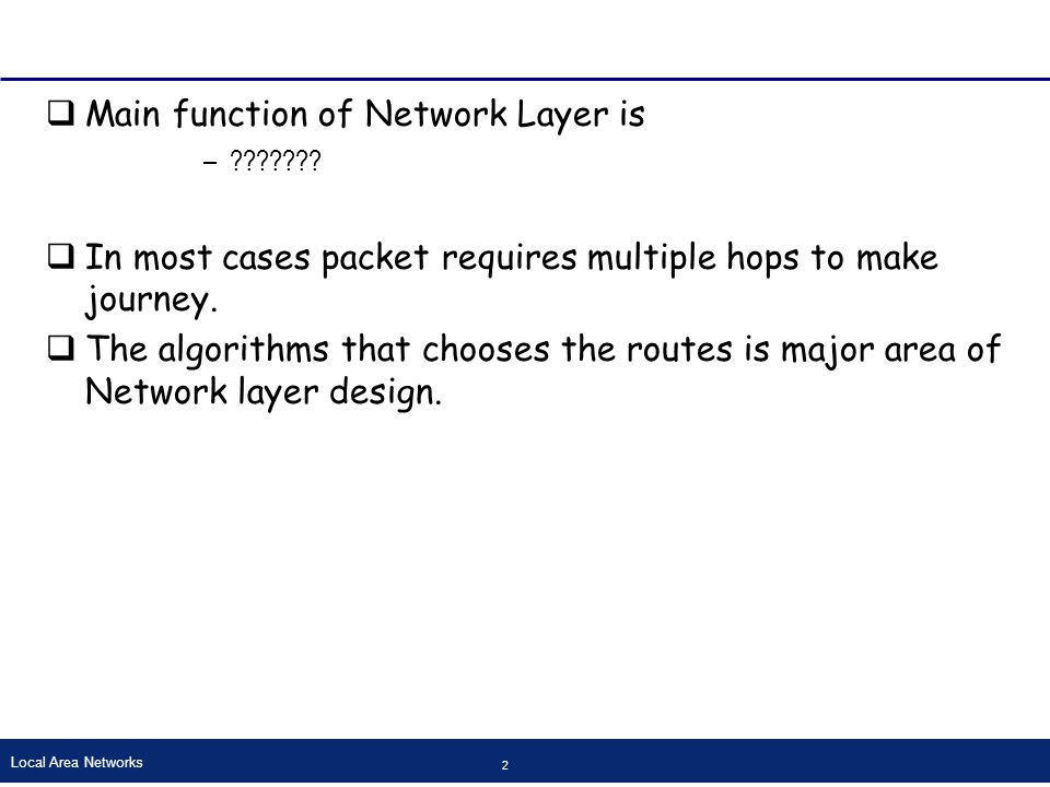 Local Area Networks 33 Flow Based Routing (cont…)  Basic idea behind analysis is For a given line ifFor a given line if –Capacity –And average flow are known –It is possible to compute mean packet delay on that line by queuing theory.