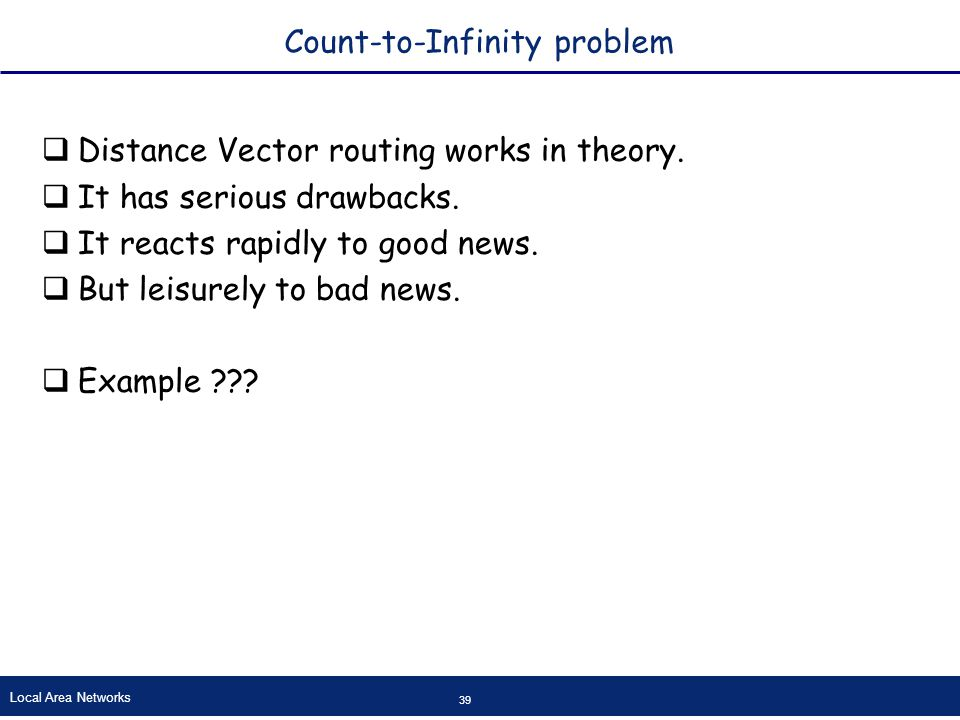 Local Area Networks 39 Count-to-Infinity problem  Distance Vector routing works in theory.