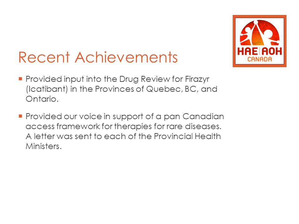 Recent Achievements  Provided input into the Drug Review for Firazyr (Icatibant) in the Provinces of Quebec, BC, and Ontario.