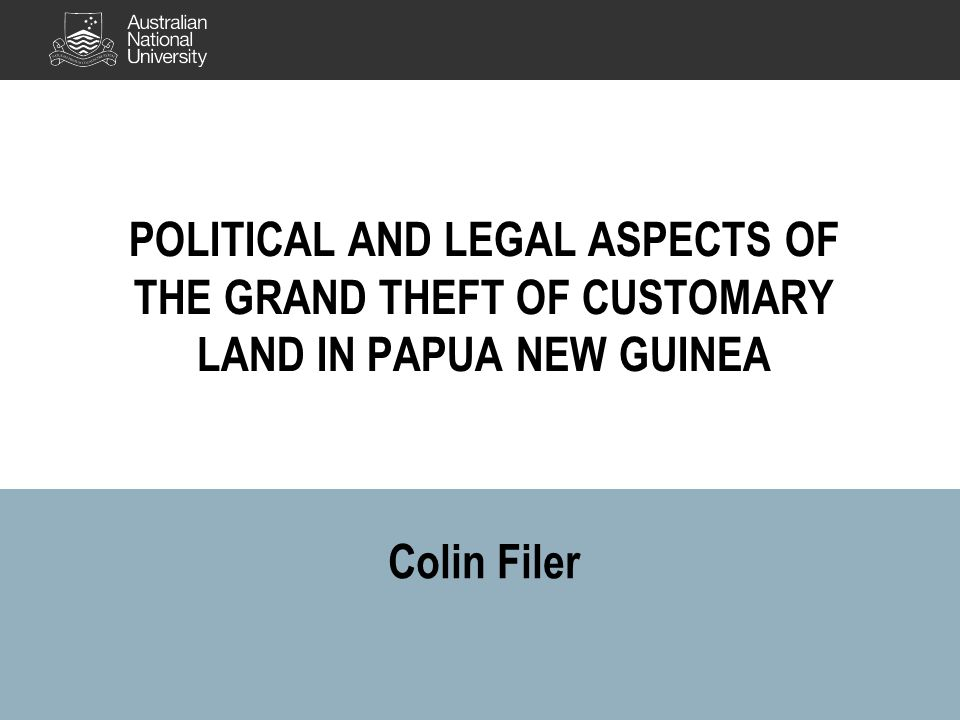 Colin Filer POLITICAL AND LEGAL ASPECTS OF THE GRAND THEFT OF CUSTOMARY LAND IN PAPUA NEW GUINEA