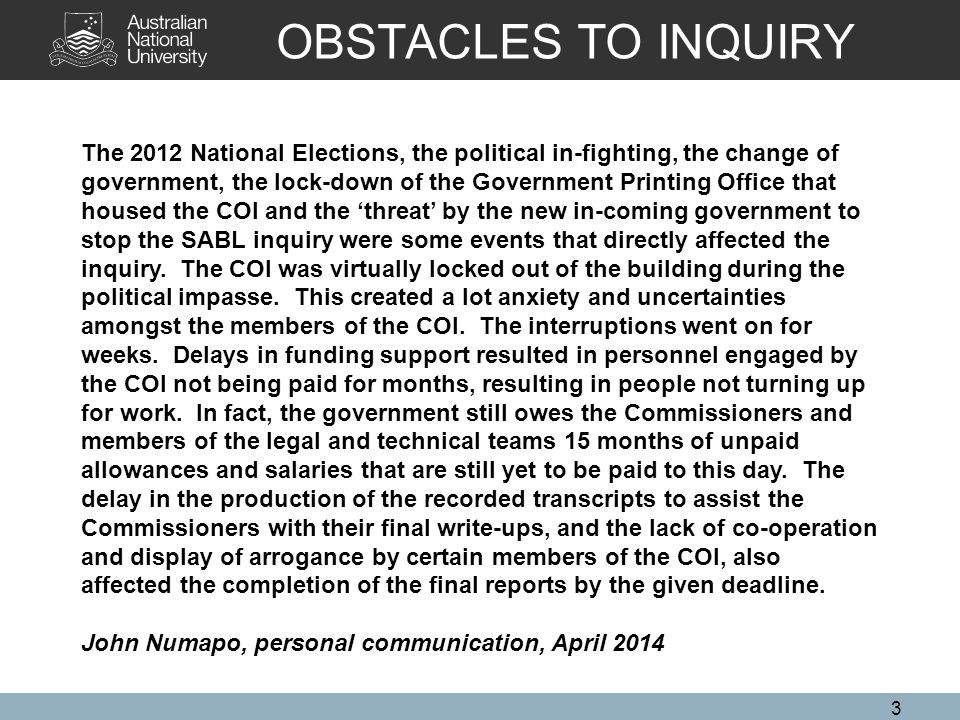OBSTACLES TO INQUIRY 3 The 2012 National Elections, the political in-fighting, the change of government, the lock-down of the Government Printing Office that housed the COI and the 'threat' by the new in-coming government to stop the SABL inquiry were some events that directly affected the inquiry.