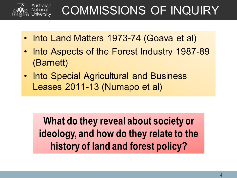 COMMISSIONS OF INQUIRY Into Land Matters 1973-74 (Goava et al) Into Aspects of the Forest Industry 1987-89 (Barnett) Into Special Agricultural and Business Leases 2011-13 (Numapo et al) 4 What do they reveal about society or ideology, and how do they relate to the history of land and forest policy