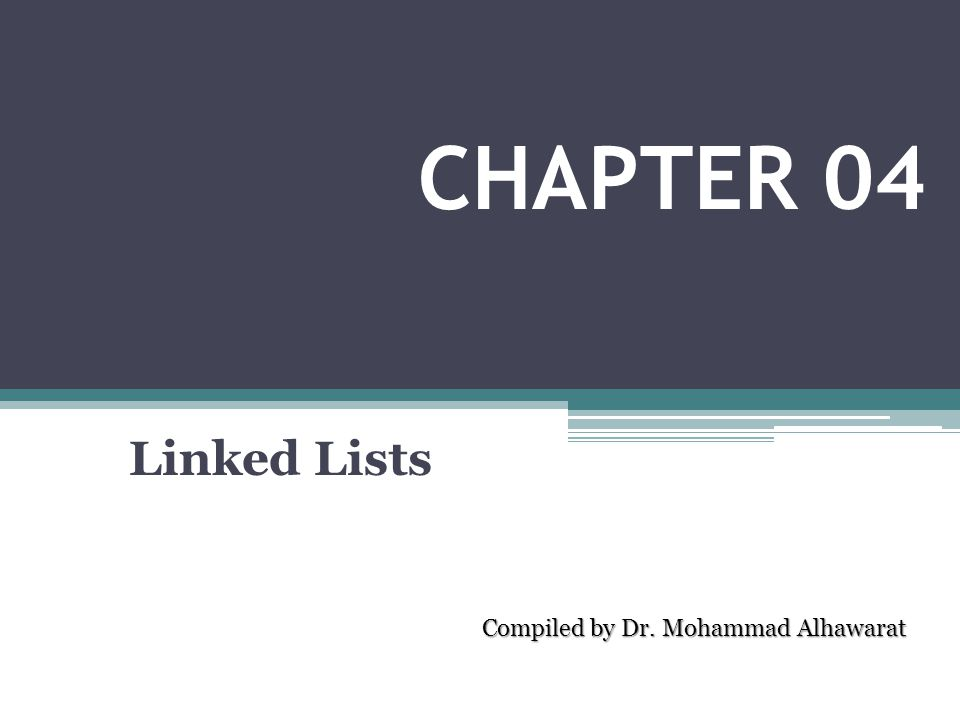 Linked Lists Compiled by Dr. Mohammad Alhawarat CHAPTER 04