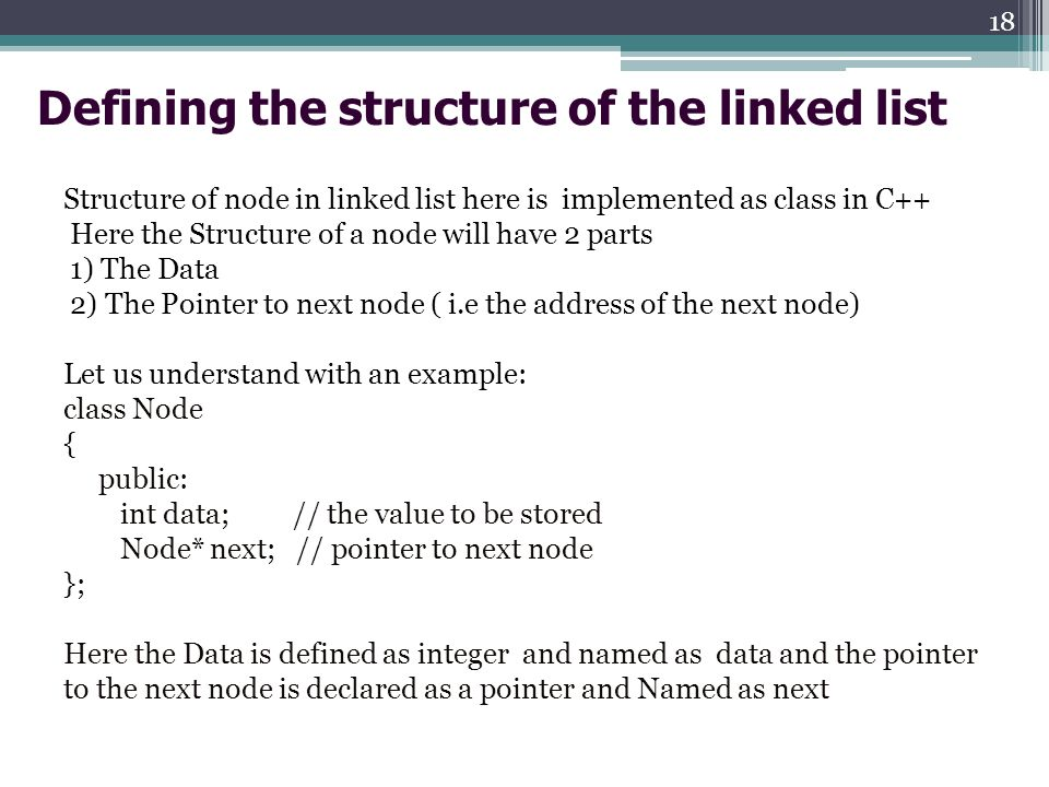 Defining the structure of the linked list Structure of node in linked list here is implemented as class in C++ Here the Structure of a node will have 2 parts 1) The Data 2) The Pointer to next node ( i.e the address of the next node) Let us understand with an example: class Node { public: int data; // the value to be stored Node* next; // pointer to next node }; Here the Data is defined as integer and named as data and the pointer to the next node is declared as a pointer and Named as next 18