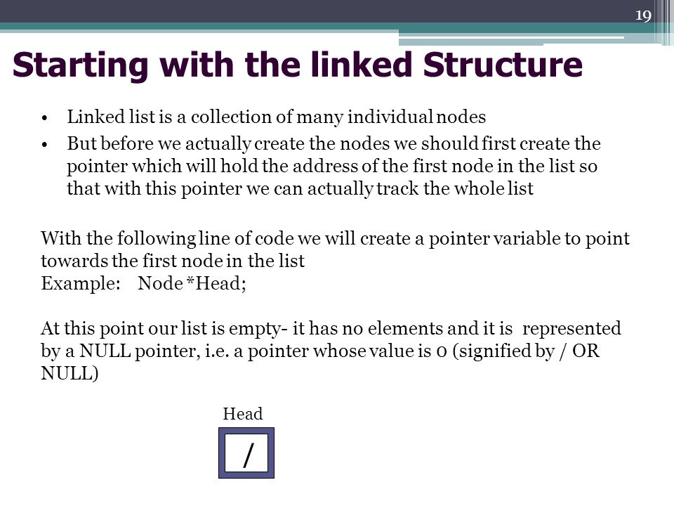 Starting with the linked Structure Linked list is a collection of many individual nodes But before we actually create the nodes we should first create the pointer which will hold the address of the first node in the list so that with this pointer we can actually track the whole list With the following line of code we will create a pointer variable to point towards the first node in the list Example: Node *Head; At this point our list is empty- it has no elements and it is represented by a NULL pointer, i.e.