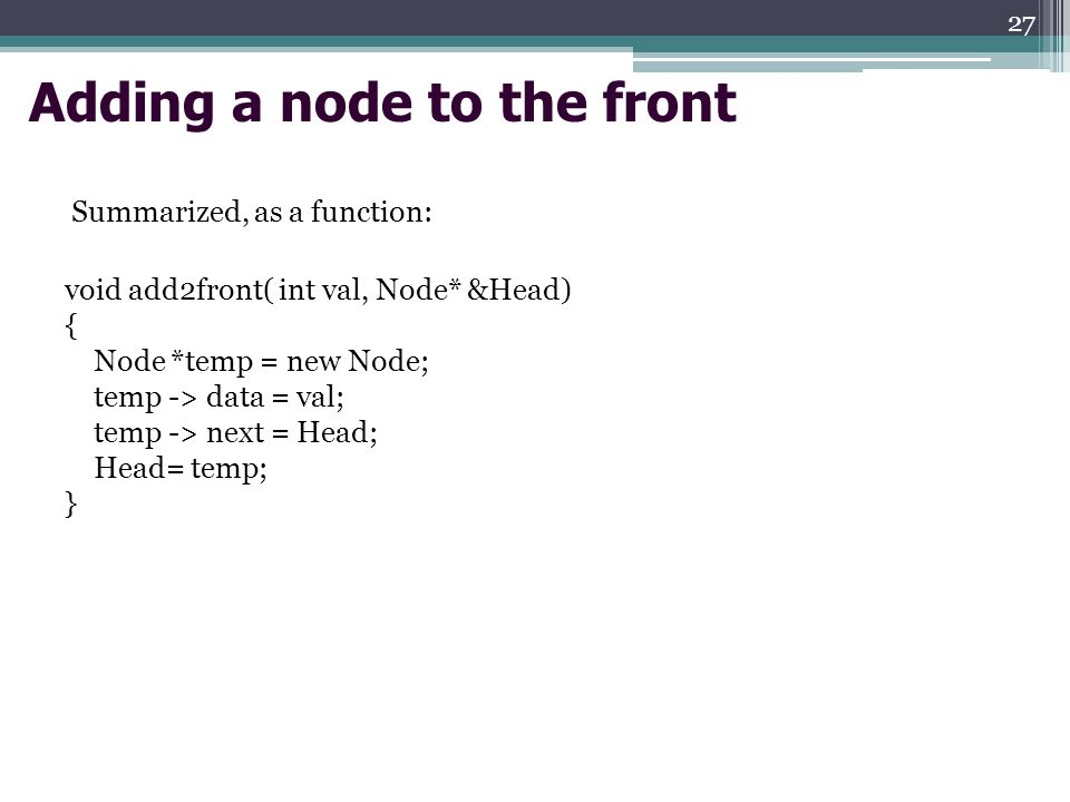 Adding a node to the front Summarized, as a function: void add2front( int val, Node* &Head) { Node *temp = new Node; temp -> data = val; temp -> next = Head; Head= temp; } 27