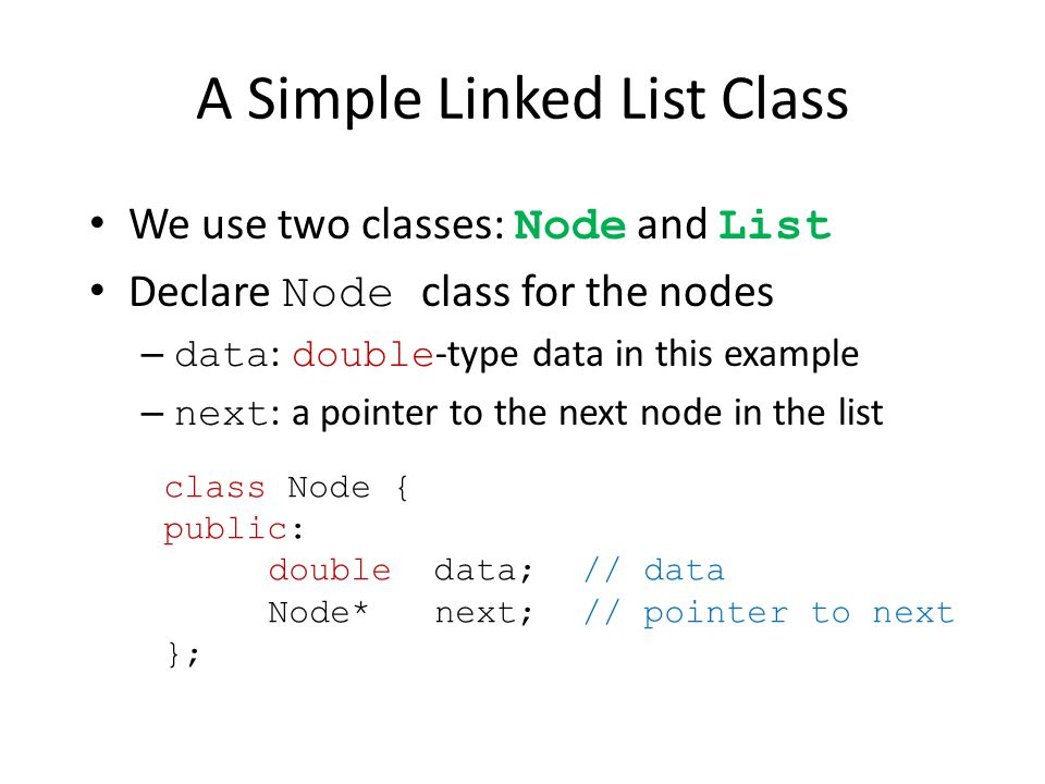 A Simple Linked List Class We use two classes: Node and List Declare Node class for the nodes – data : double -type data in this example – next : a pointer to the next node in the list class Node { public: double data;// data Node* next;// pointer to next };