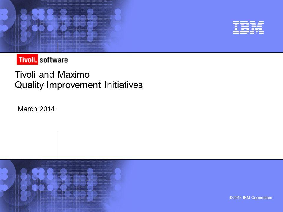 © 2013 IBM Corporation Tivoli and Maximo Quality Improvement Initiatives March 2014