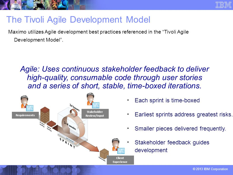 © 2013 IBM Corporation The Tivoli Agile Development Model Maximo utilizes Agile development best practices referenced in the Tivoli Agile Development Model .