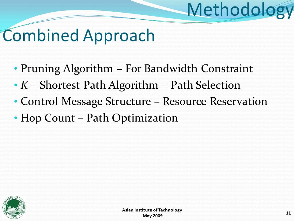 11 Methodology Pruning Algorithm – For Bandwidth Constraint K – Shortest Path Algorithm – Path Selection Control Message Structure – Resource Reservation Hop Count – Path Optimization Combined Approach Asian Institute of Technology May 2009