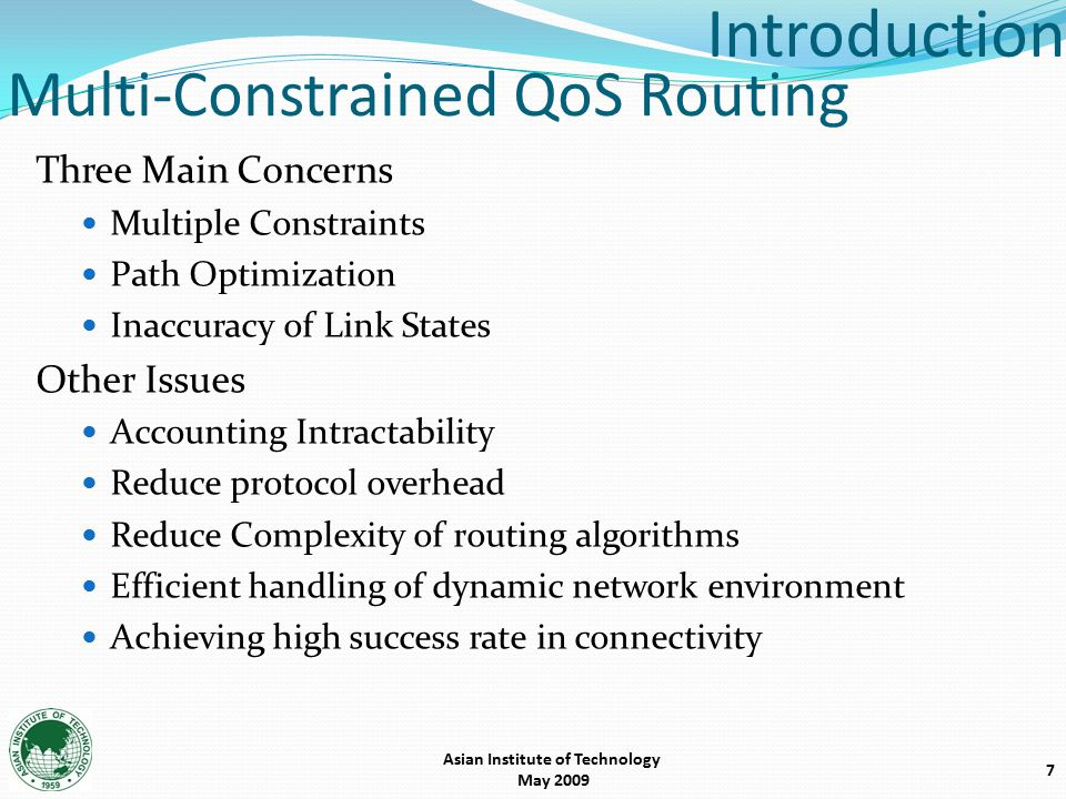 Multi-Constrained QoS Routing Three Main Concerns Multiple Constraints Path Optimization Inaccuracy of Link States Other Issues Accounting Intractability Reduce protocol overhead Reduce Complexity of routing algorithms Efficient handling of dynamic network environment Achieving high success rate in connectivity 7 Introduction Asian Institute of Technology May 2009
