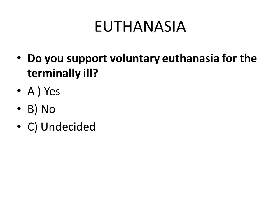 EUTHANASIA Do you support voluntary euthanasia for the terminally ill A ) Yes B) No C) Undecided
