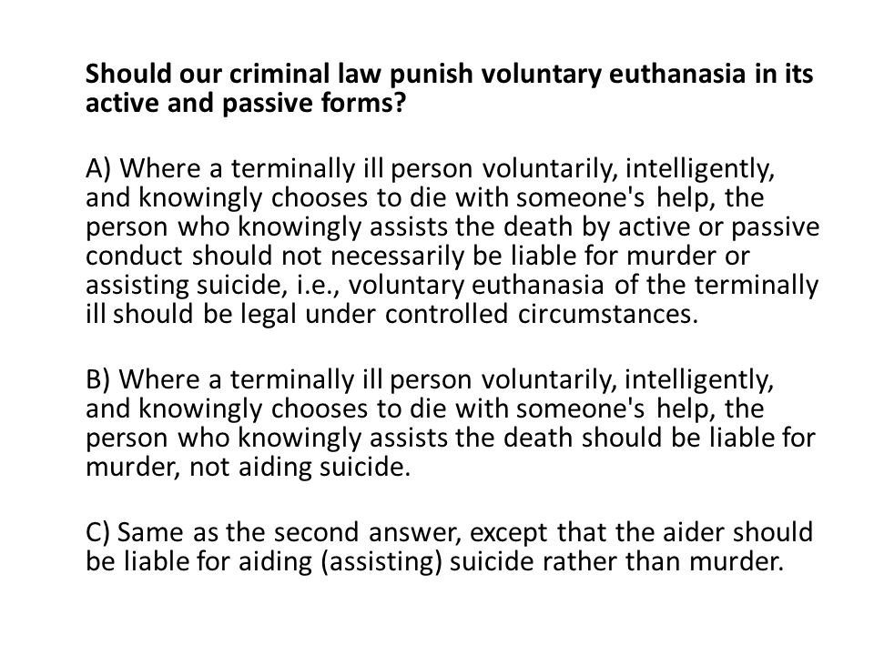 Should our criminal law punish voluntary euthanasia in its active and passive forms.