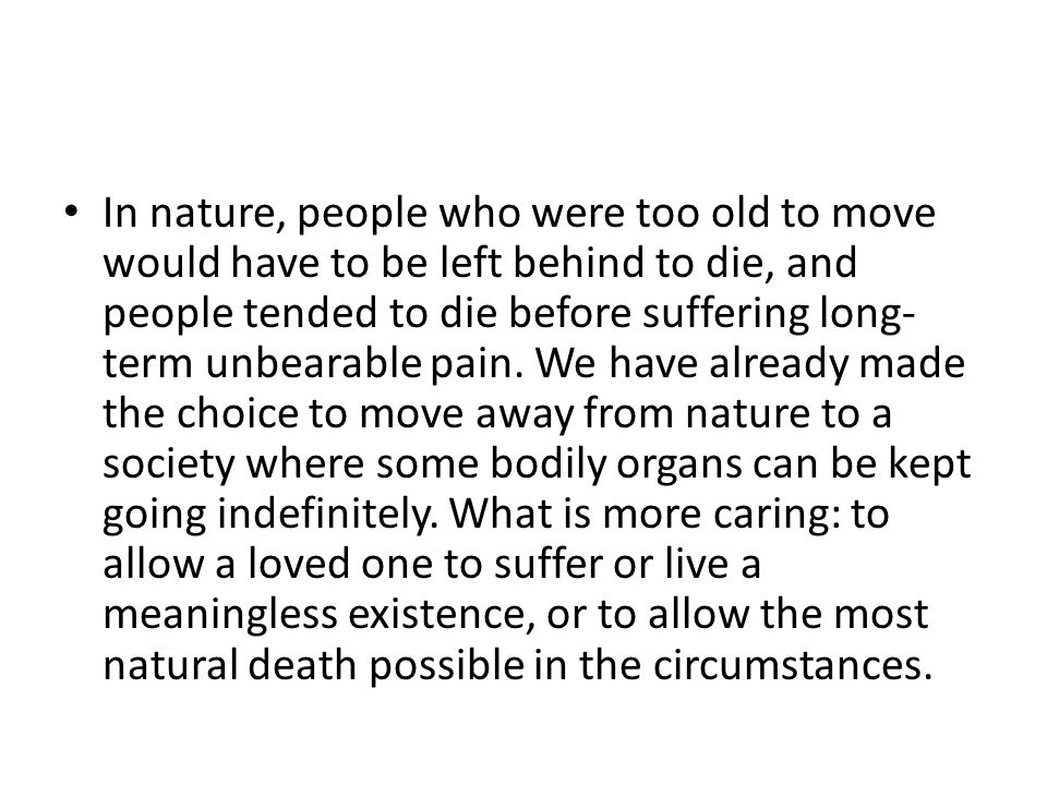In nature, people who were too old to move would have to be left behind to die, and people tended to die before suffering long- term unbearable pain.