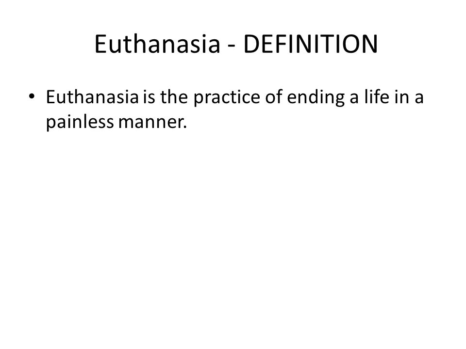 Euthanasia - DEFINITION Euthanasia is the practice of ending a life in a painless manner.