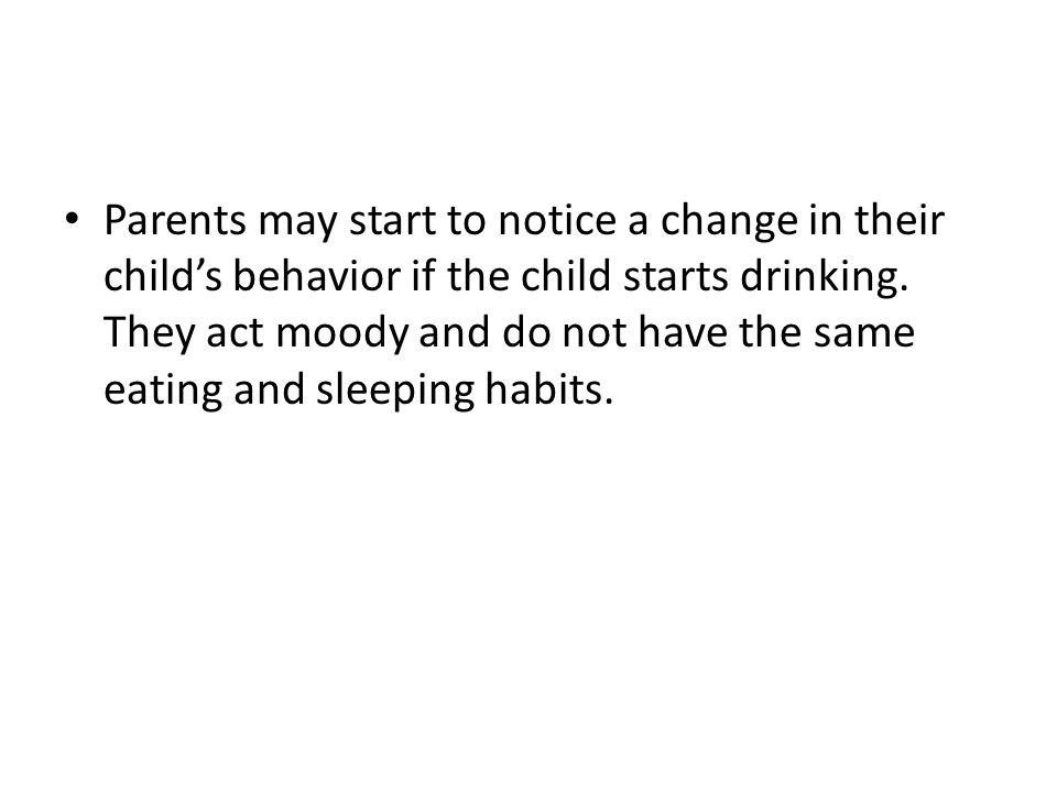 Parents may start to notice a change in their child's behavior if the child starts drinking.
