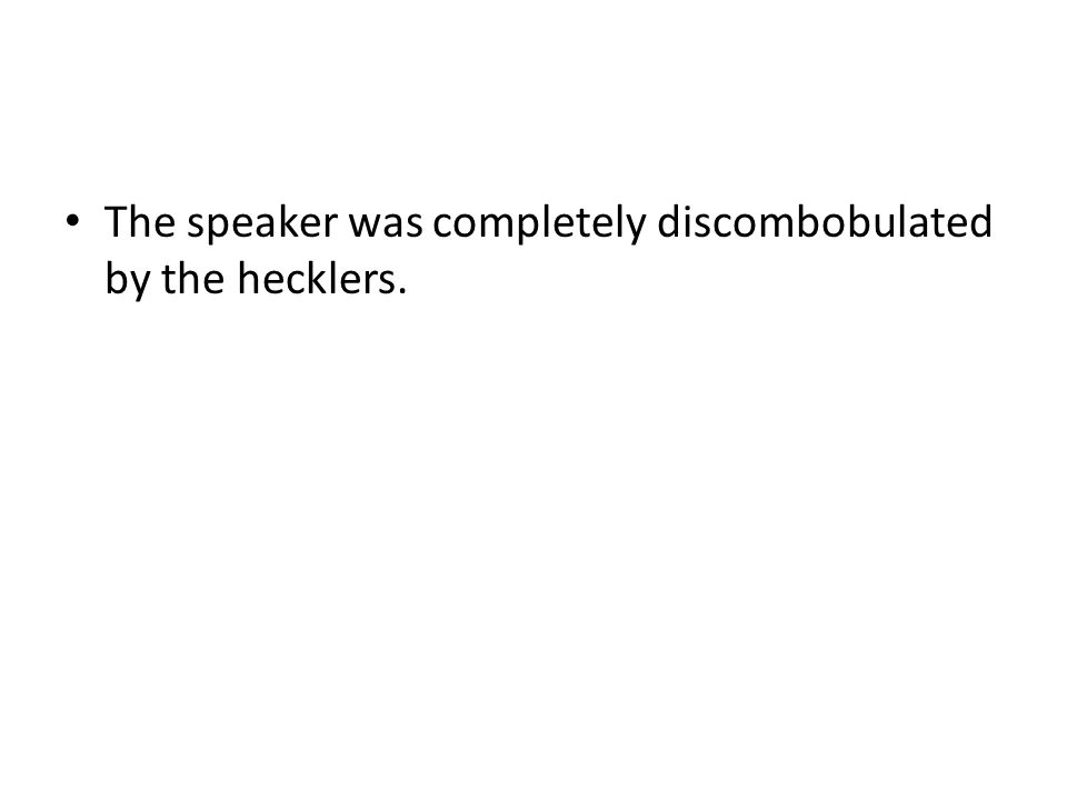 The speaker was completely discombobulated by the hecklers.