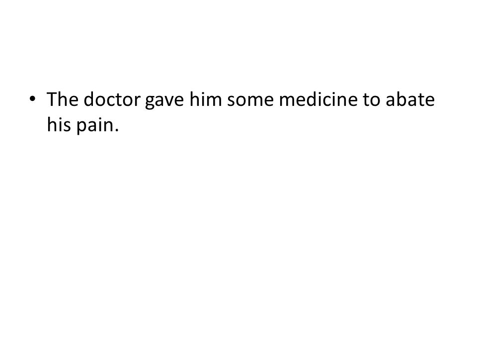 The doctor gave him some medicine to abate his pain.