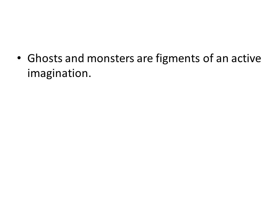 Ghosts and monsters are figments of an active imagination.