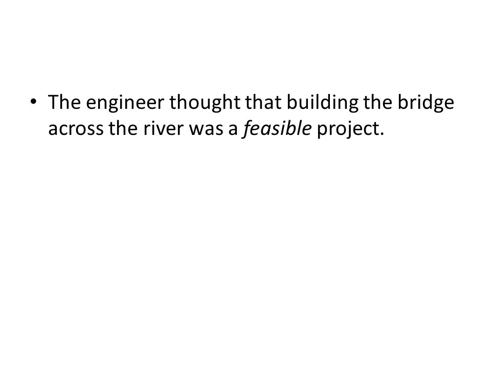 The engineer thought that building the bridge across the river was a feasible project.