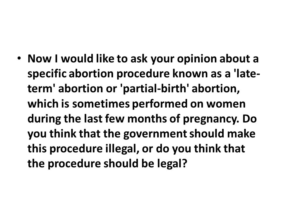 Now I would like to ask your opinion about a specific abortion procedure known as a late- term abortion or partial-birth abortion, which is sometimes performed on women during the last few months of pregnancy.
