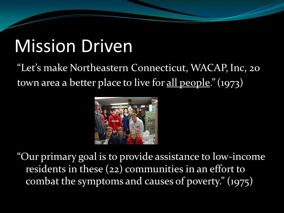 Mission Driven Let's make Northeastern Connecticut, WACAP, Inc, 20 town area a better place to live for all people. (1973) Our primary goal is to provide assistance to low-income residents in these (22) communities in an effort to combat the symptoms and causes of poverty. (1975)