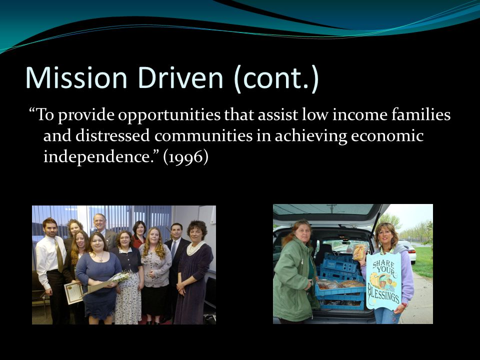 Mission Driven (cont.) To provide opportunities that assist low income families and distressed communities in achieving economic independence. (1996)