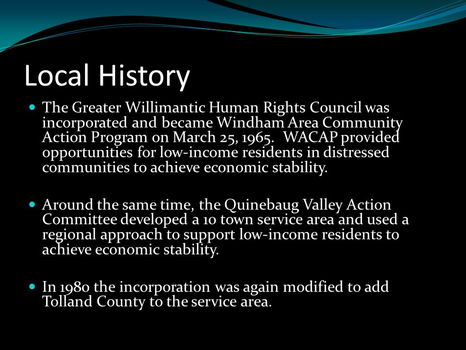 Local History The Greater Willimantic Human Rights Council was incorporated and became Windham Area Community Action Program on March 25, 1965.