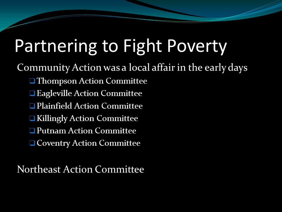 Partnering to Fight Poverty Community Action was a local affair in the early days  Thompson Action Committee  Eagleville Action Committee  Plainfield Action Committee  Killingly Action Committee  Putnam Action Committee  Coventry Action Committee Northeast Action Committee