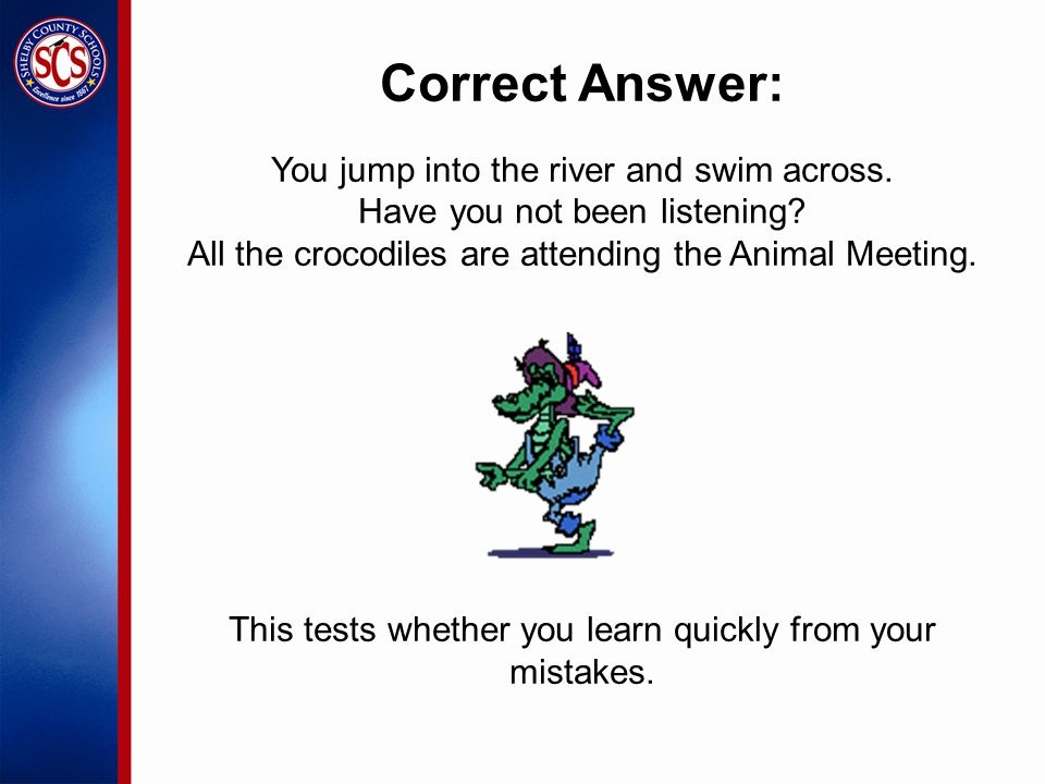 Correct Answer: You jump into the river and swim across.