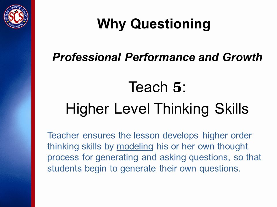 Why Questioning Professional Performance and Growth Teach 5 : Higher Level Thinking Skills Teacher ensures the lesson develops higher order thinking skills by modeling his or her own thought process for generating and asking questions, so that students begin to generate their own questions.