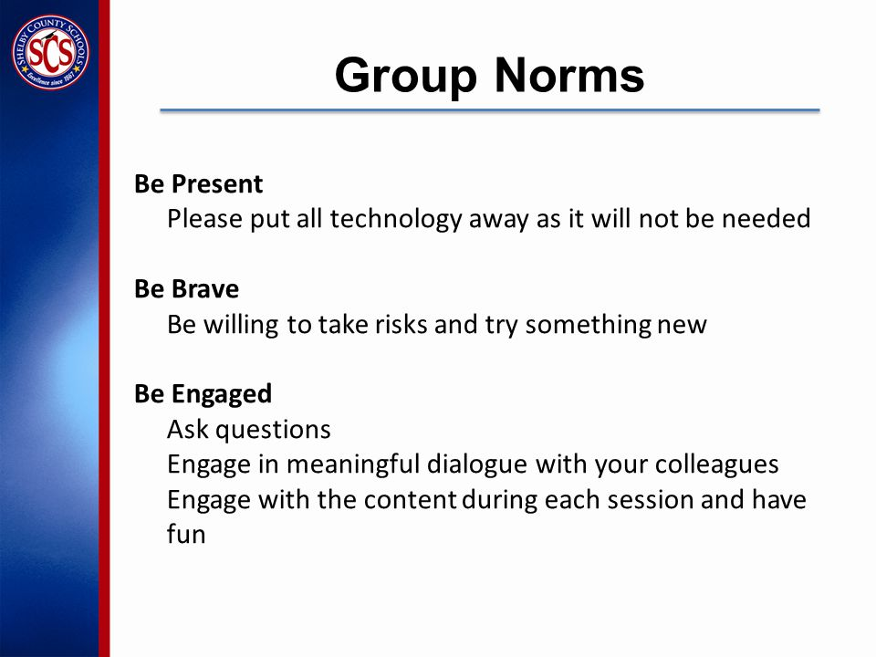 Be Present Please put all technology away as it will not be needed Be Brave Be willing to take risks and try something new Be Engaged Ask questions Engage in meaningful dialogue with your colleagues Engage with the content during each session and have fun Group Norms