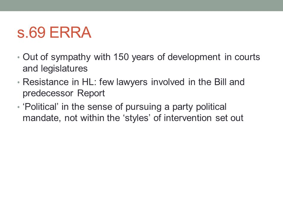s.69 ERRA Out of sympathy with 150 years of development in courts and legislatures Resistance in HL: few lawyers involved in the Bill and predecessor Report 'Political' in the sense of pursuing a party political mandate, not within the 'styles' of intervention set out