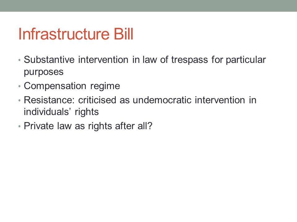 Infrastructure Bill Substantive intervention in law of trespass for particular purposes Compensation regime Resistance: criticised as undemocratic intervention in individuals' rights Private law as rights after all