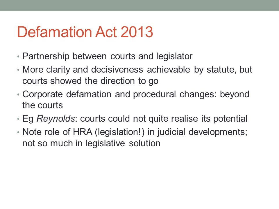 Defamation Act 2013 Partnership between courts and legislator More clarity and decisiveness achievable by statute, but courts showed the direction to go Corporate defamation and procedural changes: beyond the courts Eg Reynolds: courts could not quite realise its potential Note role of HRA (legislation!) in judicial developments; not so much in legislative solution