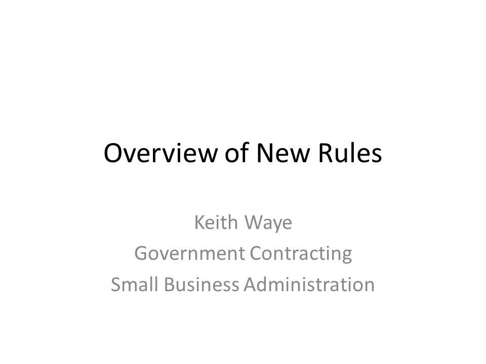 Overview of New Rules Keith Waye Government Contracting Small Business Administration