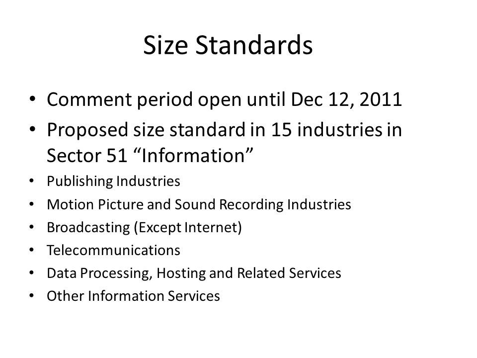 Size Standards Comment period open until Dec 12, 2011 Proposed size standard in 15 industries in Sector 51 Information Publishing Industries Motion Picture and Sound Recording Industries Broadcasting (Except Internet) Telecommunications Data Processing, Hosting and Related Services Other Information Services