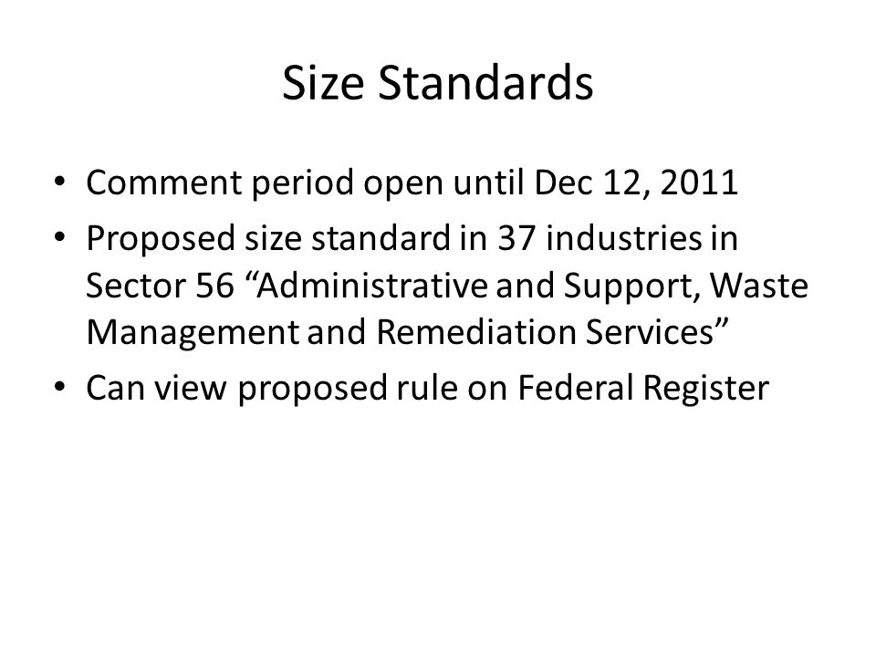 Size Standards Comment period open until Dec 12, 2011 Proposed size standard in 37 industries in Sector 56 Administrative and Support, Waste Management and Remediation Services Can view proposed rule on Federal Register