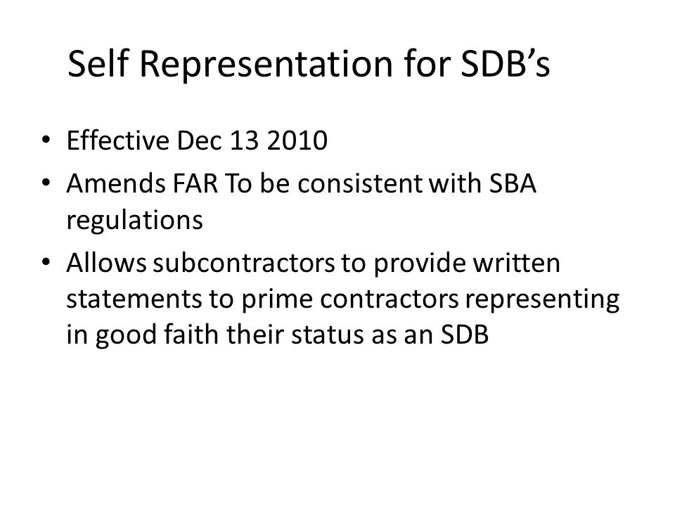 Self Representation for SDB's Effective Dec 13 2010 Amends FAR To be consistent with SBA regulations Allows subcontractors to provide written statements to prime contractors representing in good faith their status as an SDB
