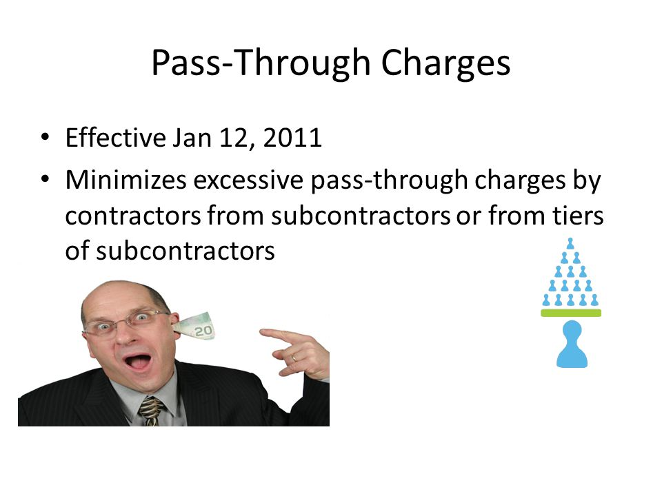 Pass-Through Charges Effective Jan 12, 2011 Minimizes excessive pass-through charges by contractors from subcontractors or from tiers of subcontractors