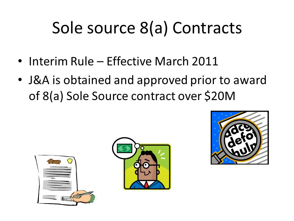 Sole source 8(a) Contracts Interim Rule – Effective March 2011 J&A is obtained and approved prior to award of 8(a) Sole Source contract over $20M