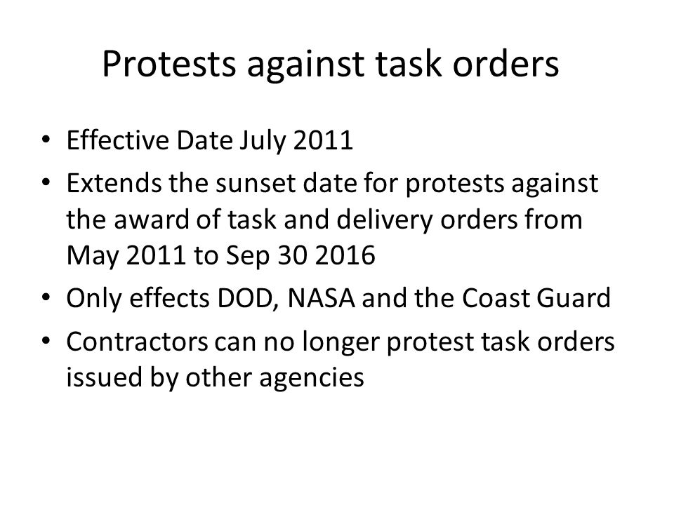 Protests against task orders Effective Date July 2011 Extends the sunset date for protests against the award of task and delivery orders from May 2011 to Sep 30 2016 Only effects DOD, NASA and the Coast Guard Contractors can no longer protest task orders issued by other agencies